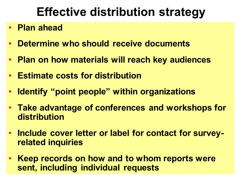Plan ahead Determine who should receive documents Plan on how materials will reach key audiences Estimate costs for distribution Identify point people within organizations Take advantage of conferences and workshops for distribution Include cover letter or label for contact for survey- related inquiries Keep records on how and to whom reports were sent, including individual requests Effective distribution strategy