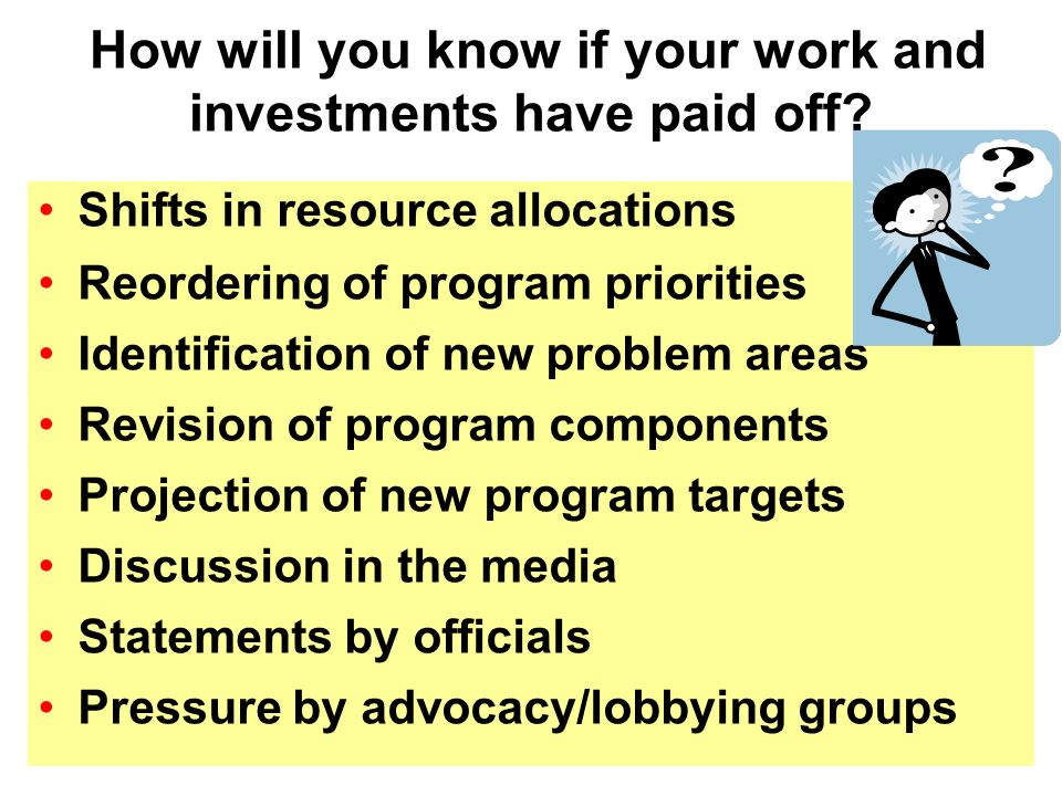 Shifts in resource allocations Reordering of program priorities Identification of new problem areas Revision of program components Projection of new program targets Discussion in the media Statements by officials Pressure by advocacy/lobbying groups How will you know if your work and investments have paid off