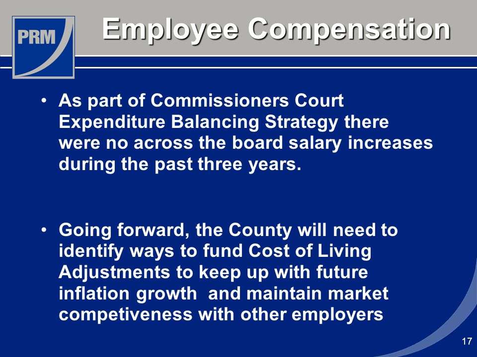 Employee Compensation As part of Commissioners Court Expenditure Balancing Strategy there were no across the board salary increases during the past th
