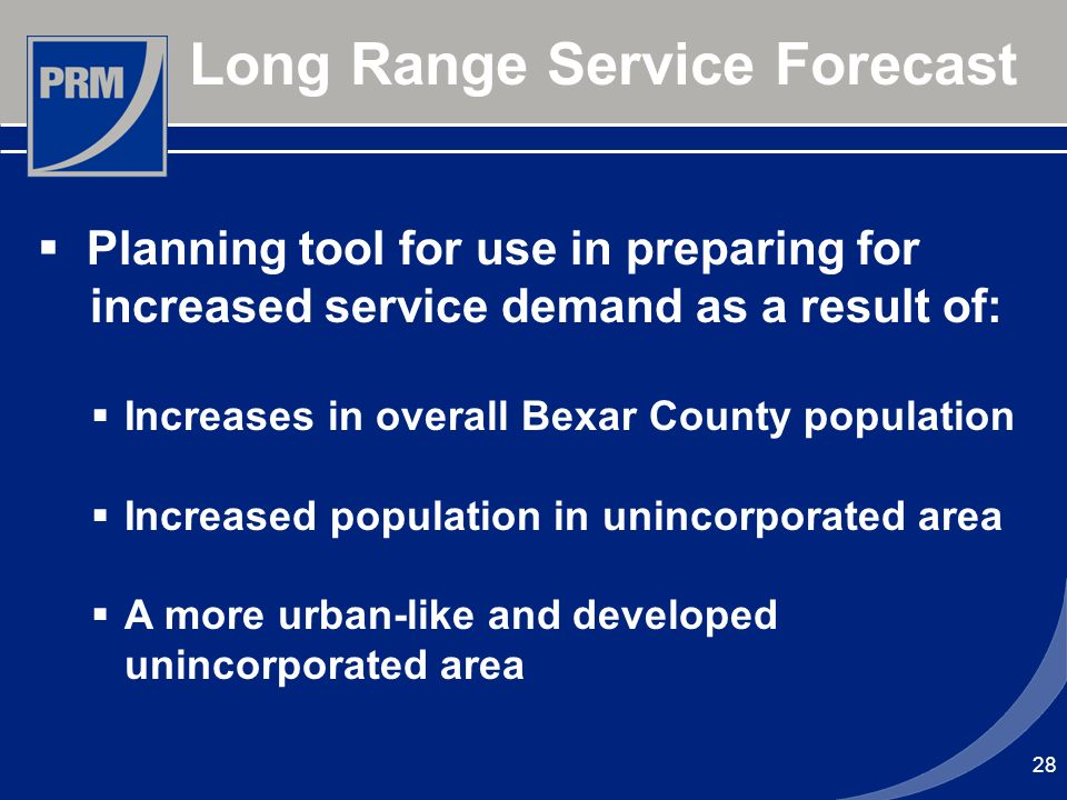 28 Long Range Service Forecast Planning tool for use in preparing for increased service demand as a result of: Increases in overall Bexar County popul