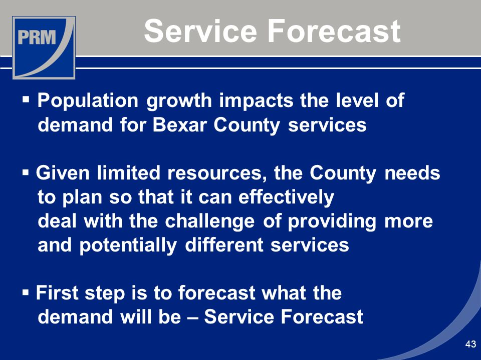 43 Service Forecast Population growth impacts the level of demand for Bexar County services Given limited resources, the County needs to plan so that