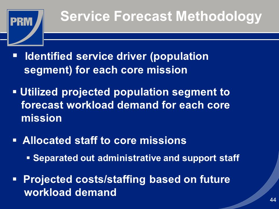 44 Service Forecast Methodology Identified service driver (population segment) for each core mission Utilized projected population segment to forecast