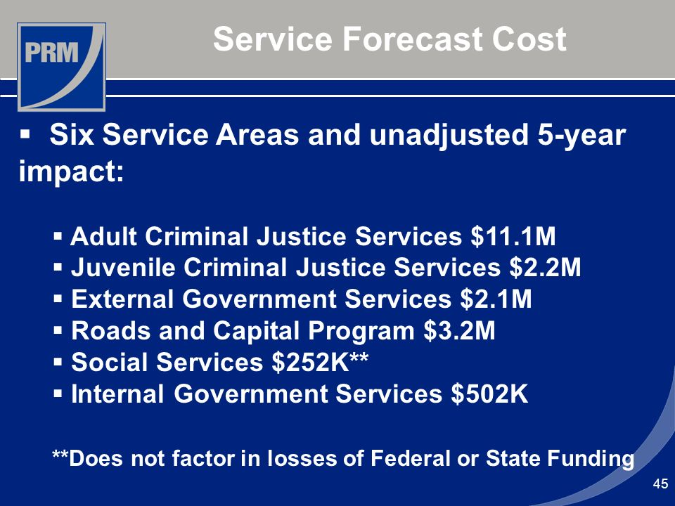 45 Service Forecast Cost Six Service Areas and unadjusted 5-year impact: Adult Criminal Justice Services $11.1M Juvenile Criminal Justice Services $2.