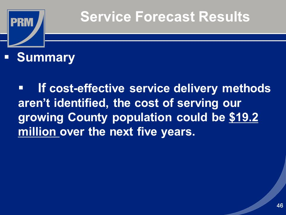 46 Service Forecast Results Summary If cost-effective service delivery methods arent identified, the cost of serving our growing County population cou