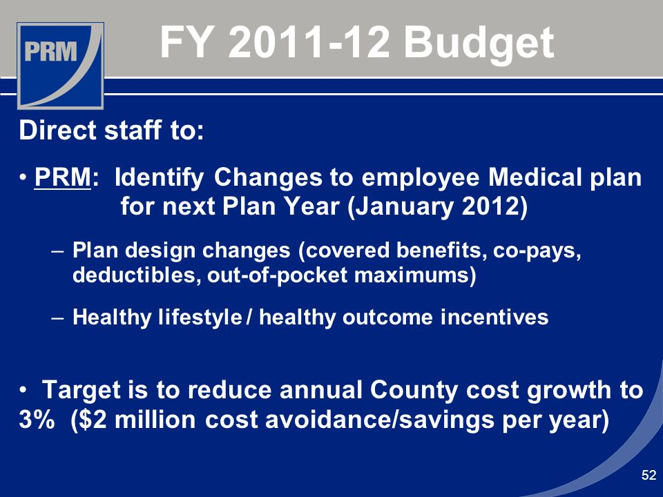 FY 2011-12 Budget Direct staff to: PRM: Identify Changes to employee Medical plan for next Plan Year (January 2012) –Plan design changes (covered bene