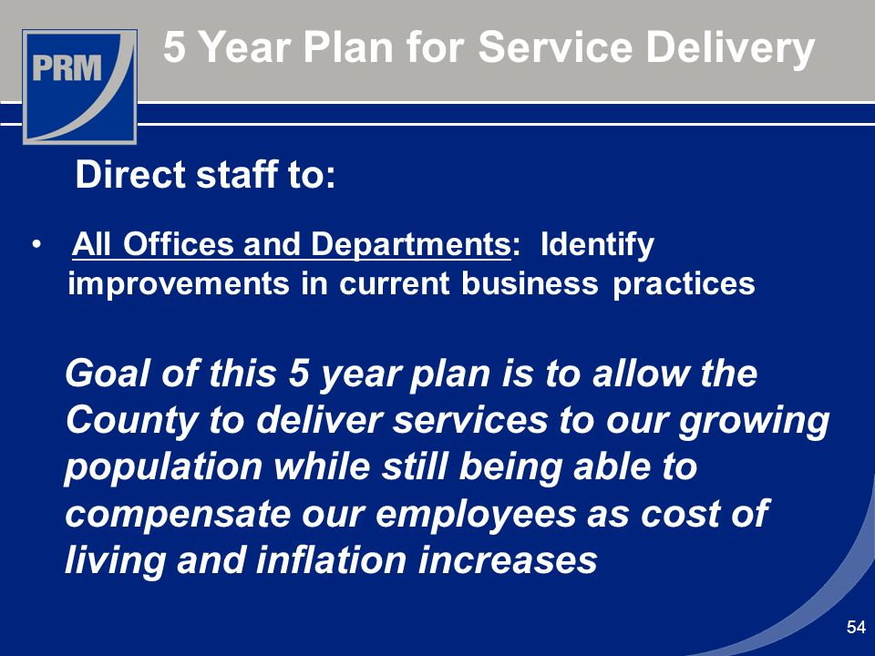 54 5 Year Plan for Service Delivery All Offices and Departments: Identify improvements in current business practices Goal of this 5 year plan is to al