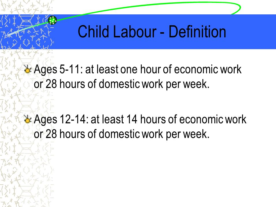 Child Labour - Definition Ages 5-11: at least one hour of economic work or 28 hours of domestic work per week. Ages 12-14: at least 14 hours of econom