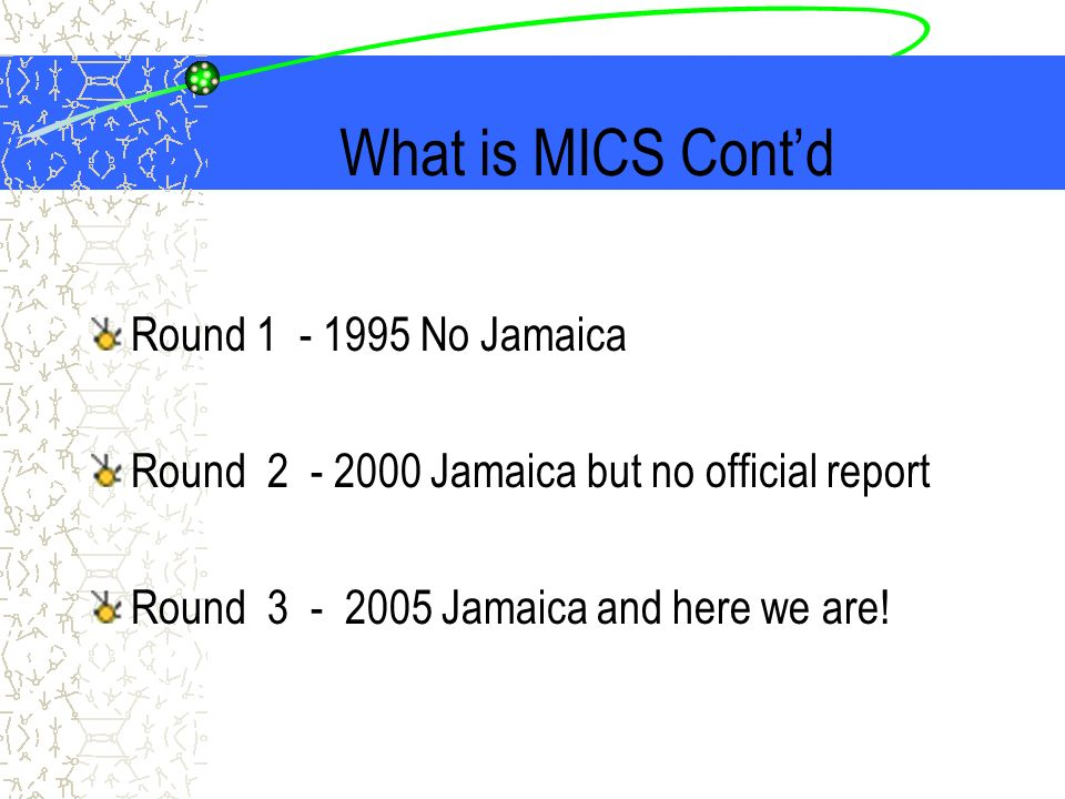 What is MICS Contd Round 1 - 1995 No Jamaica Round 2 - 2000 Jamaica but no official report Round 3 - 2005 Jamaica and here we are!