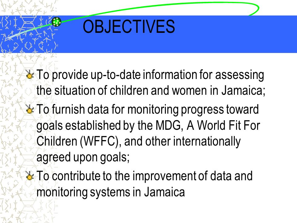 OBJECTIVES To provide up-to-date information for assessing the situation of children and women in Jamaica; To furnish data for monitoring progress toward goals established by the MDG, A World Fit For Children (WFFC), and other internationally agreed upon goals; To contribute to the improvement of data and monitoring systems in Jamaica