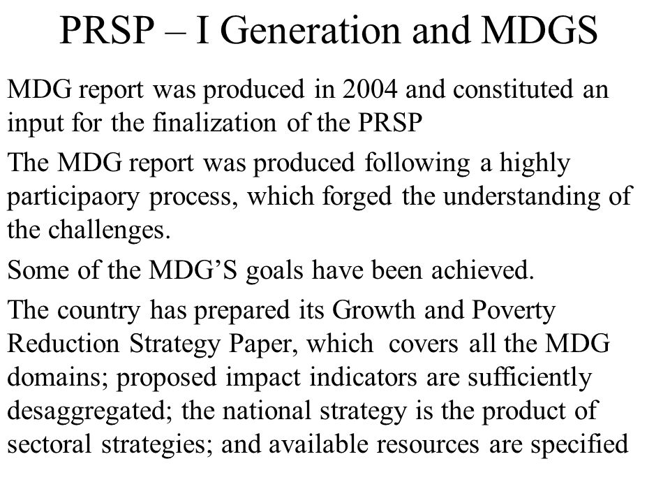 PRSP – I Generation and MDGS MDG report was produced in 2004 and constituted an input for the finalization of the PRSP The MDG report was produced fol