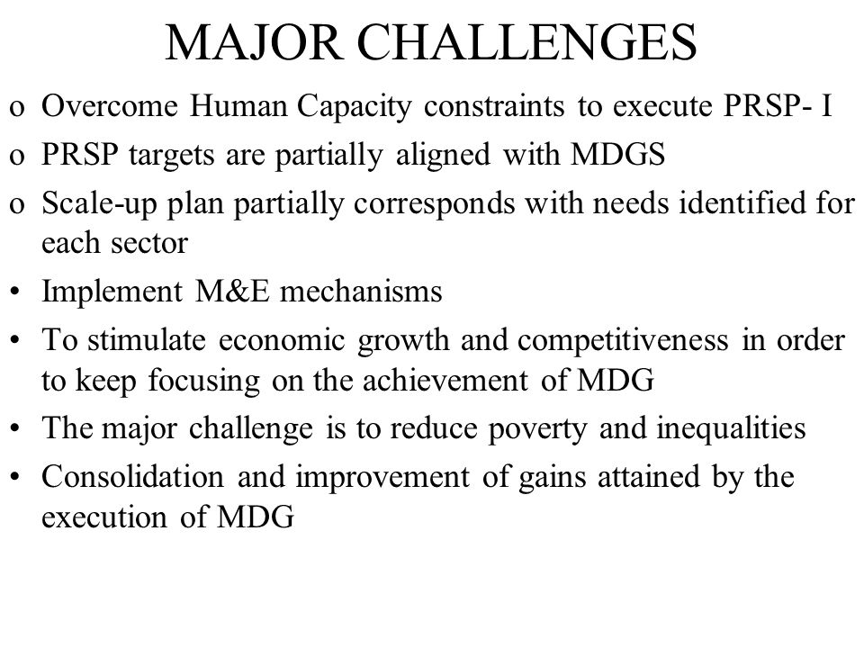 MAJOR CHALLENGES oOvercome Human Capacity constraints to execute PRSP- I oPRSP targets are partially aligned with MDGS oScale-up plan partially corres