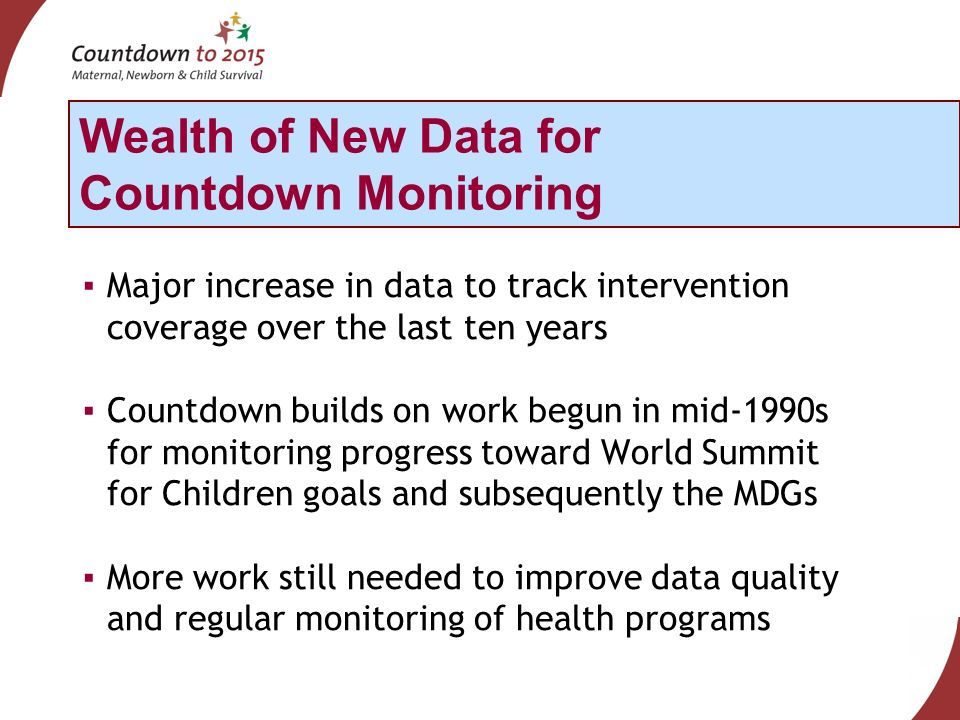 Major increase in data to track intervention coverage over the last ten years Countdown builds on work begun in mid-1990s for monitoring progress toward World Summit for Children goals and subsequently the MDGs More work still needed to improve data quality and regular monitoring of health programs Wealth of New Data for Countdown Monitoring