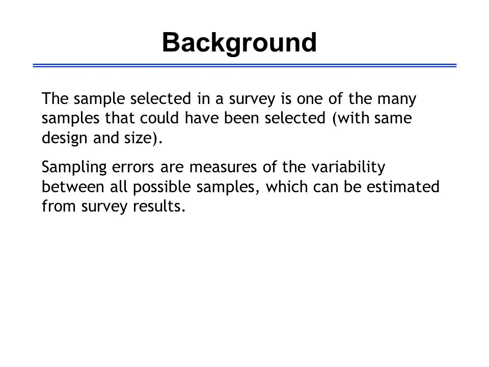 Background The sample selected in a survey is one of the many samples that could have been selected (with same design and size). Sampling errors are m
