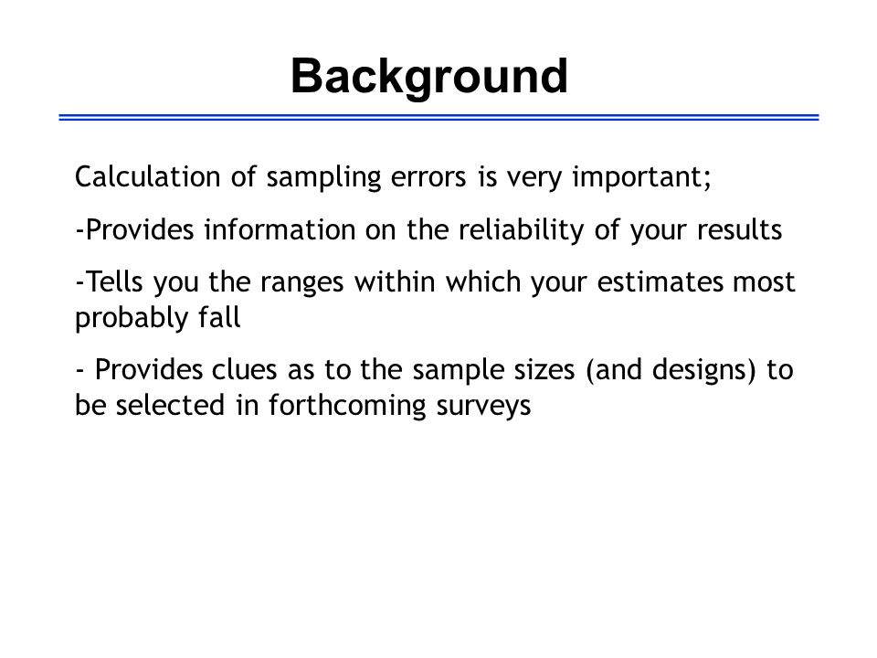 Background Calculation of sampling errors is very important; -Provides information on the reliability of your results -Tells you the ranges within whi