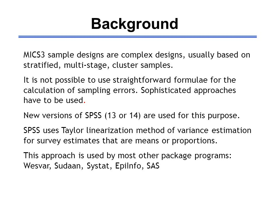 Background MICS3 sample designs are complex designs, usually based on stratified, multi-stage, cluster samples. It is not possible to use straightforw