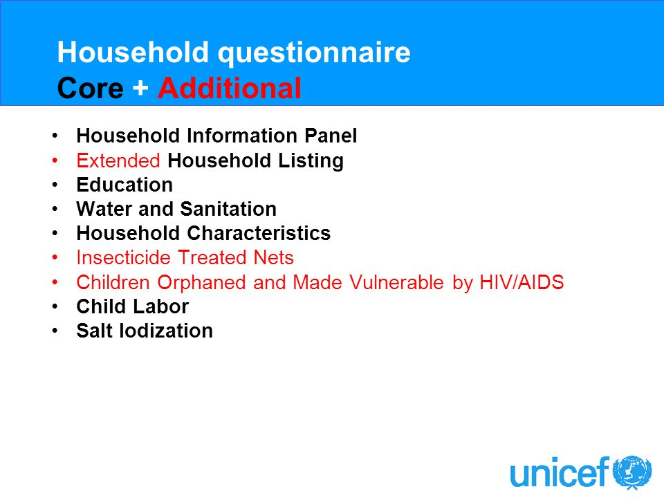 Household questionnaire Core + Additional + Optional Household Information Panel Extended Household Listing Education Water and Sanitation Additional Household Characteristics + Security of Tenure Insecticide Treated Nets + Source and Cost of ITN Children Orphaned and Made Vulnerable by HIV/AIDS Child Labor Child discipline Disability Maternal Mortality Salt Iodization