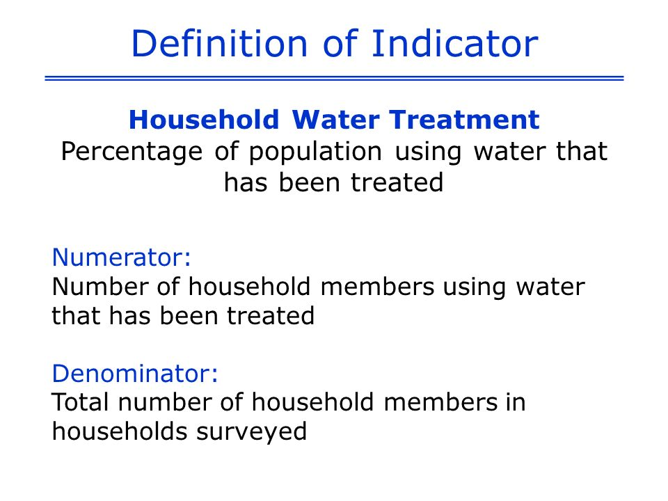 Definition of Indicator Household Water Treatment Percentage of population using water that has been treated Numerator: Number of household members using water that has been treated Denominator: Total number of household members in households surveyed