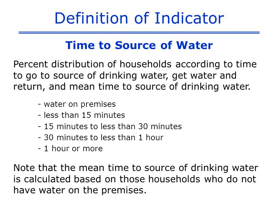 Definition of Indicator Time to Source of Water Percent distribution of households according to time to go to source of drinking water, get water and return, and mean time to source of drinking water.
