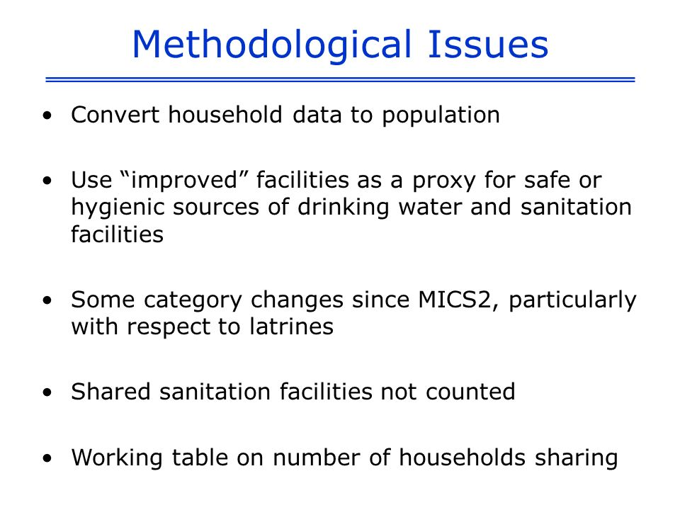 Methodological Issues Convert household data to population Use improved facilities as a proxy for safe or hygienic sources of drinking water and sanitation facilities Some category changes since MICS2, particularly with respect to latrines Shared sanitation facilities not counted Working table on number of households sharing