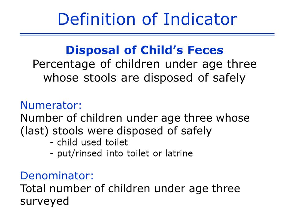 Definition of Indicator Disposal of Childs Feces Percentage of children under age three whose stools are disposed of safely Numerator: Number of children under age three whose (last) stools were disposed of safely - child used toilet - put/rinsed into toilet or latrine Denominator: Total number of children under age three surveyed