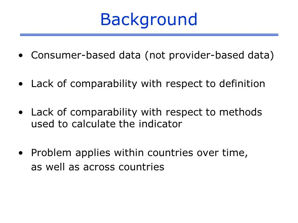 Background Consumer-based data (not provider-based data) Lack of comparability with respect to definition Lack of comparability with respect to method