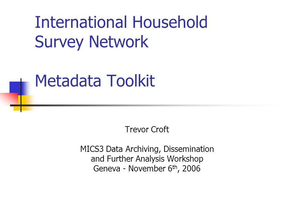 International Household Survey Network Metadata Toolkit Trevor Croft MICS3 Data Archiving, Dissemination and Further Analysis Workshop Geneva - Novemb
