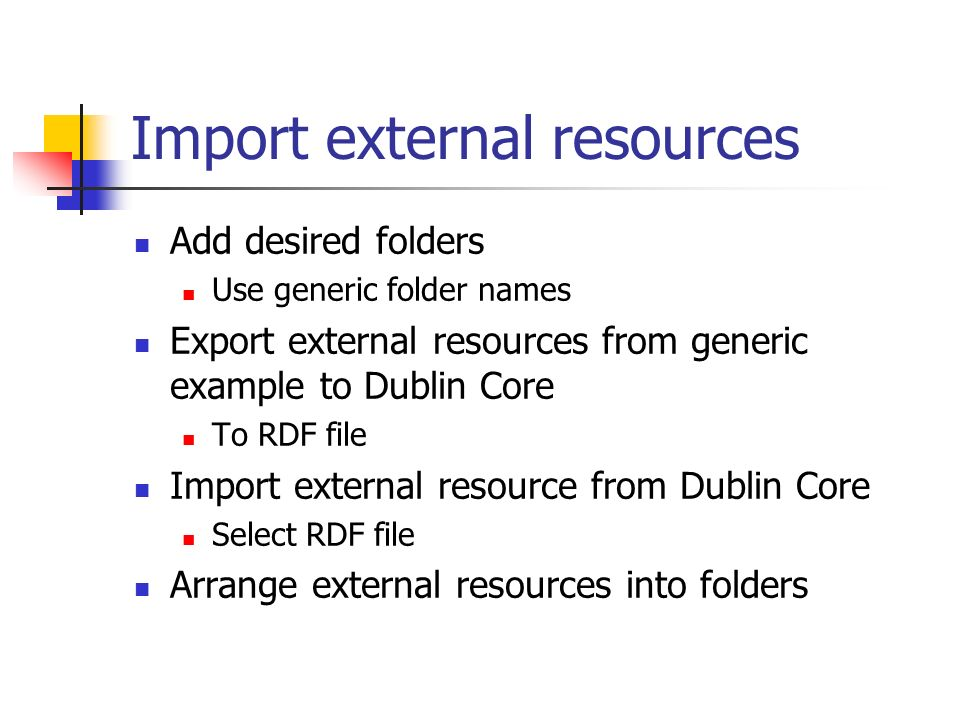 Import external resources Add desired folders Use generic folder names Export external resources from generic example to Dublin Core To RDF file Import external resource from Dublin Core Select RDF file Arrange external resources into folders