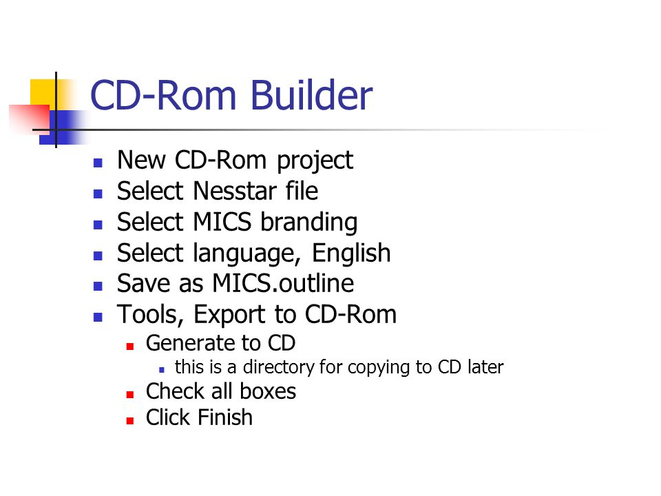 CD-Rom Builder New CD-Rom project Select Nesstar file Select MICS branding Select language, English Save as MICS.outline Tools, Export to CD-Rom Generate to CD this is a directory for copying to CD later Check all boxes Click Finish