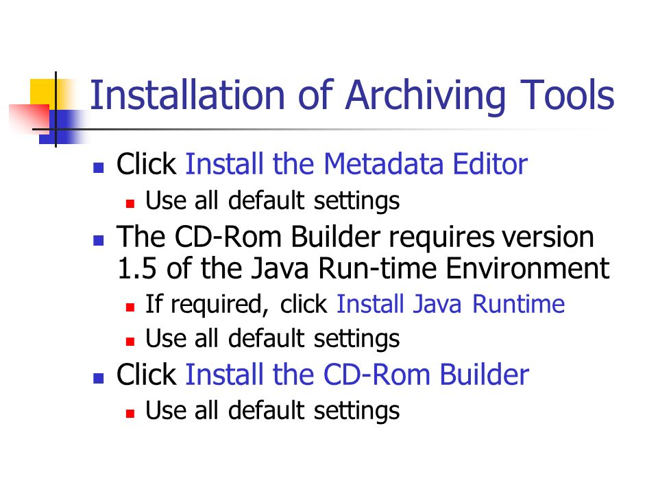 Installation of Archiving Tools Click Install the Metadata Editor Use all default settings The CD-Rom Builder requires version 1.5 of the Java Run-time Environment If required, click Install Java Runtime Use all default settings Click Install the CD-Rom Builder Use all default settings