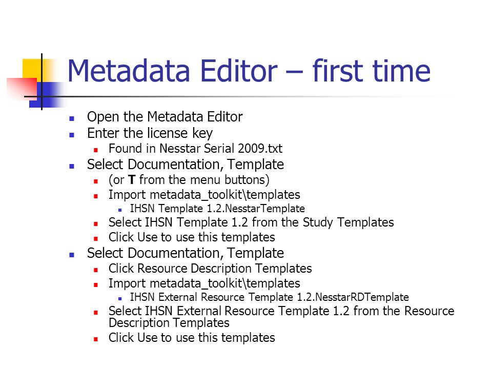 Metadata Editor – first time Open the Metadata Editor Enter the license key Found in Nesstar Serial 2009.txt Select Documentation, Template (or T from the menu buttons) Import metadata_toolkit\templates IHSN Template 1.2.NesstarTemplate Select IHSN Template 1.2 from the Study Templates Click Use to use this templates Select Documentation, Template Click Resource Description Templates Import metadata_toolkit\templates IHSN External Resource Template 1.2.NesstarRDTemplate Select IHSN External Resource Template 1.2 from the Resource Description Templates Click Use to use this templates