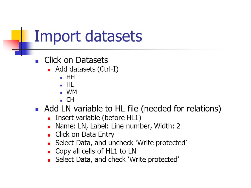 Import datasets Click on Datasets Add datasets (Ctrl-I) HH HL WM CH Add LN variable to HL file (needed for relations) Insert variable (before HL1) Name: LN, Label: Line number, Width: 2 Click on Data Entry Select Data, and uncheck Write protected Copy all cells of HL1 to LN Select Data, and check Write protected