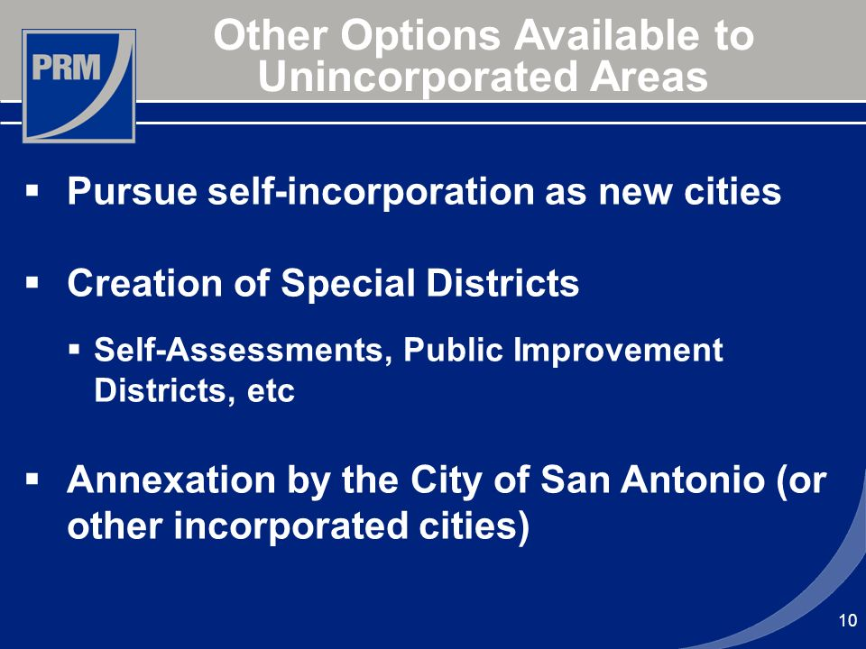 10 Other Options Available to Unincorporated Areas Pursue self-incorporation as new cities Creation of Special Districts Self-Assessments, Public Improvement Districts, etc Annexation by the City of San Antonio (or other incorporated cities)