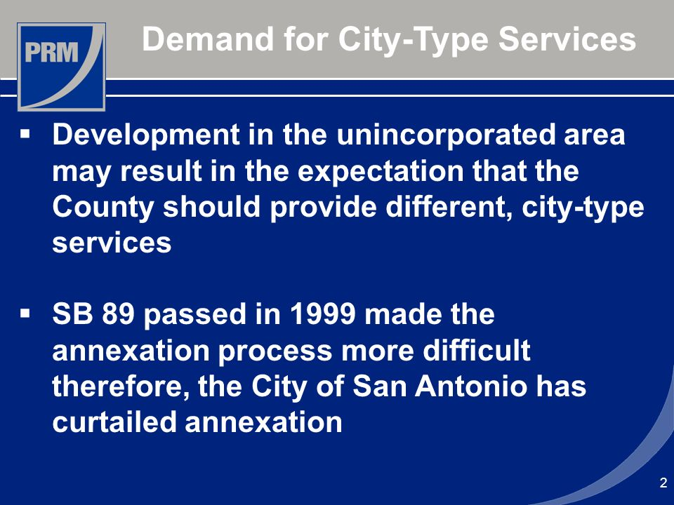 2 Demand for City-Type Services Development in the unincorporated area may result in the expectation that the County should provide different, city-type services SB 89 passed in 1999 made the annexation process more difficult therefore, the City of San Antonio has curtailed annexation