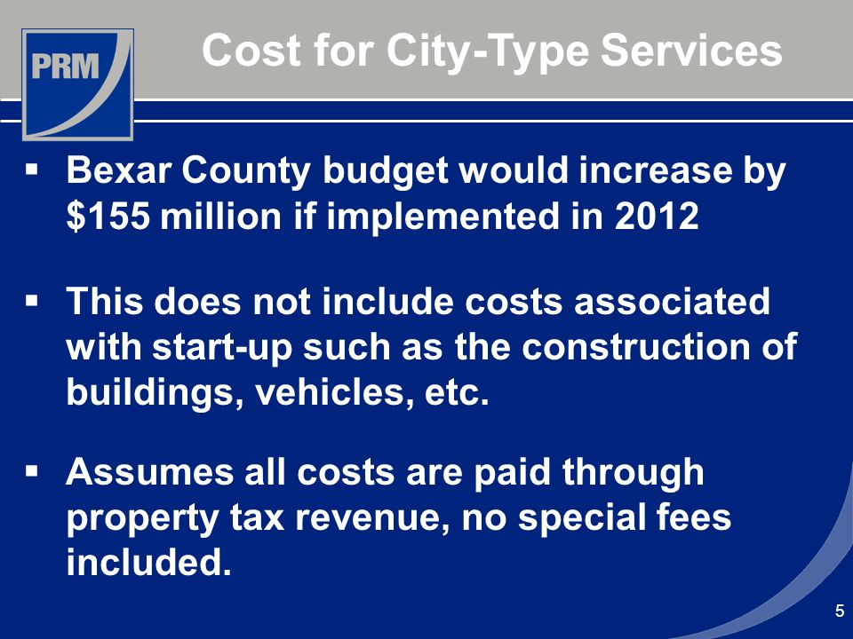 5 Cost for City-Type Services Bexar County budget would increase by $155 million if implemented in 2012 This does not include costs associated with start-up such as the construction of buildings, vehicles, etc.
