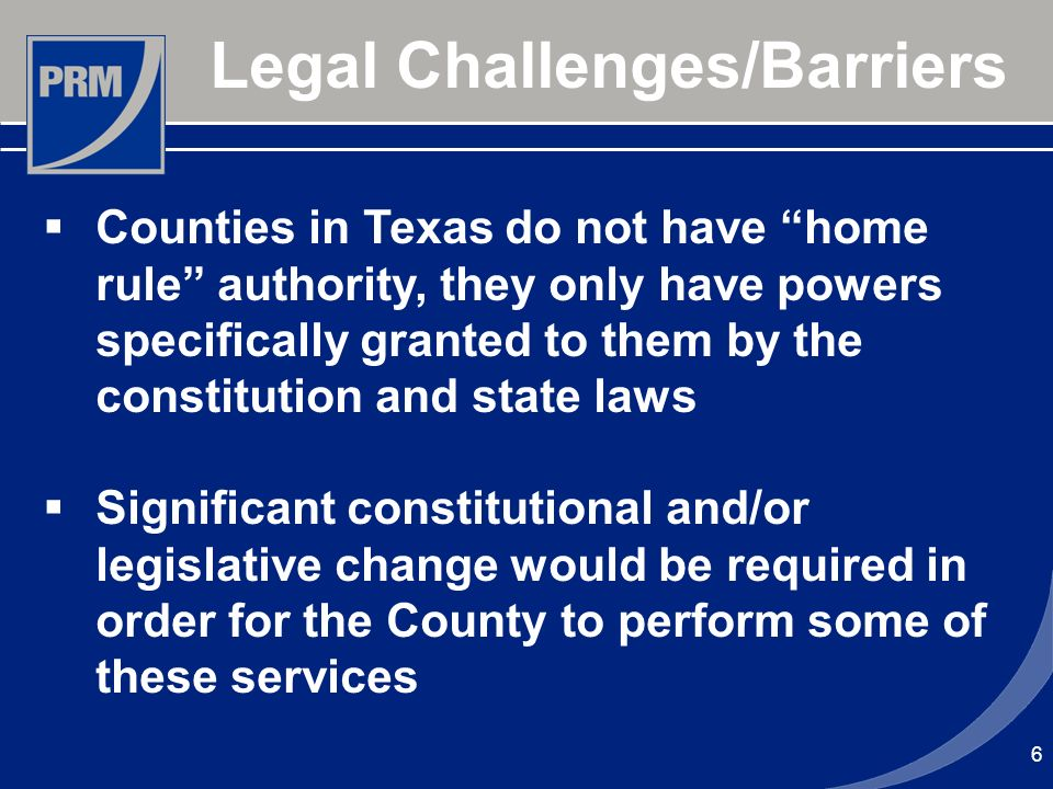 6 Legal Challenges/Barriers Counties in Texas do not have home rule authority, they only have powers specifically granted to them by the constitution and state laws Significant constitutional and/or legislative change would be required in order for the County to perform some of these services