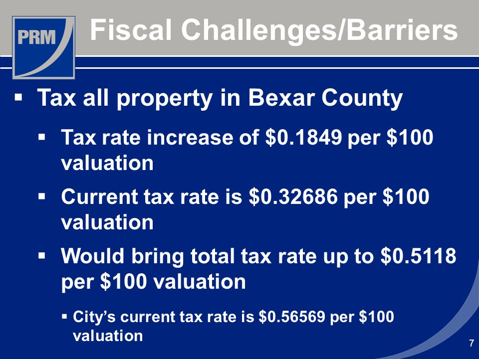 7 Fiscal Challenges/Barriers Tax all property in Bexar County Tax rate increase of $0.1849 per $100 valuation Current tax rate is $0.32686 per $100 valuation Would bring total tax rate up to $0.5118 per $100 valuation Citys current tax rate is $0.56569 per $100 valuation