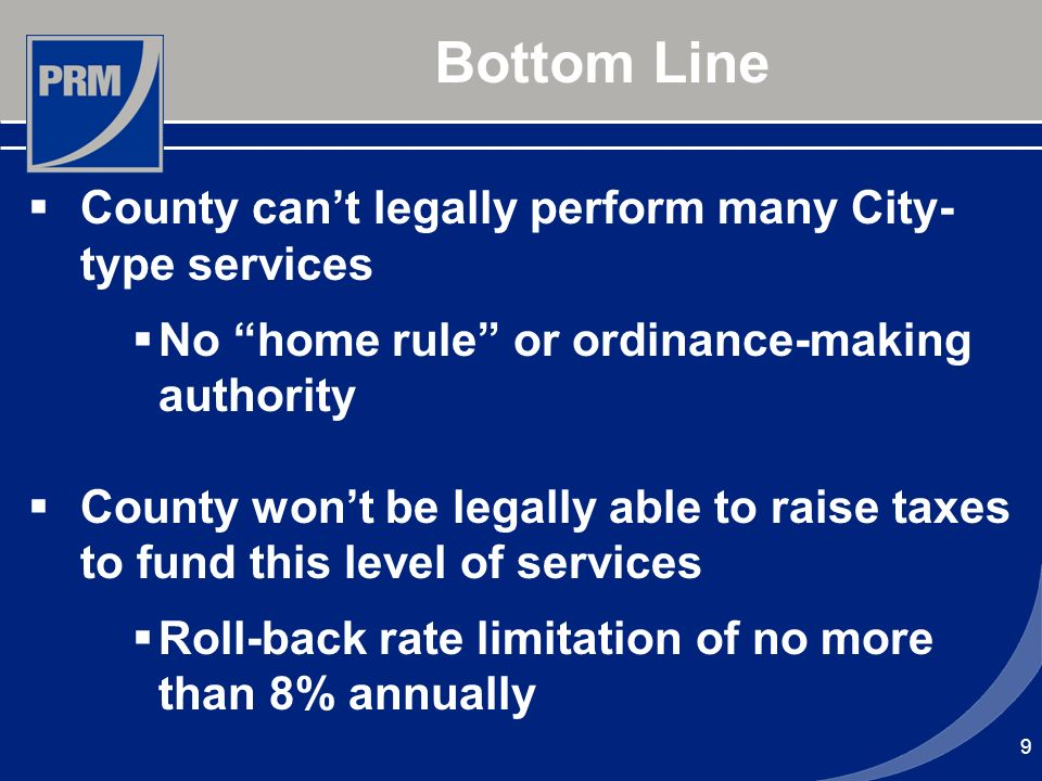 9 Bottom Line County cant legally perform many City- type services No home rule or ordinance-making authority County wont be legally able to raise taxes to fund this level of services Roll-back rate limitation of no more than 8% annually