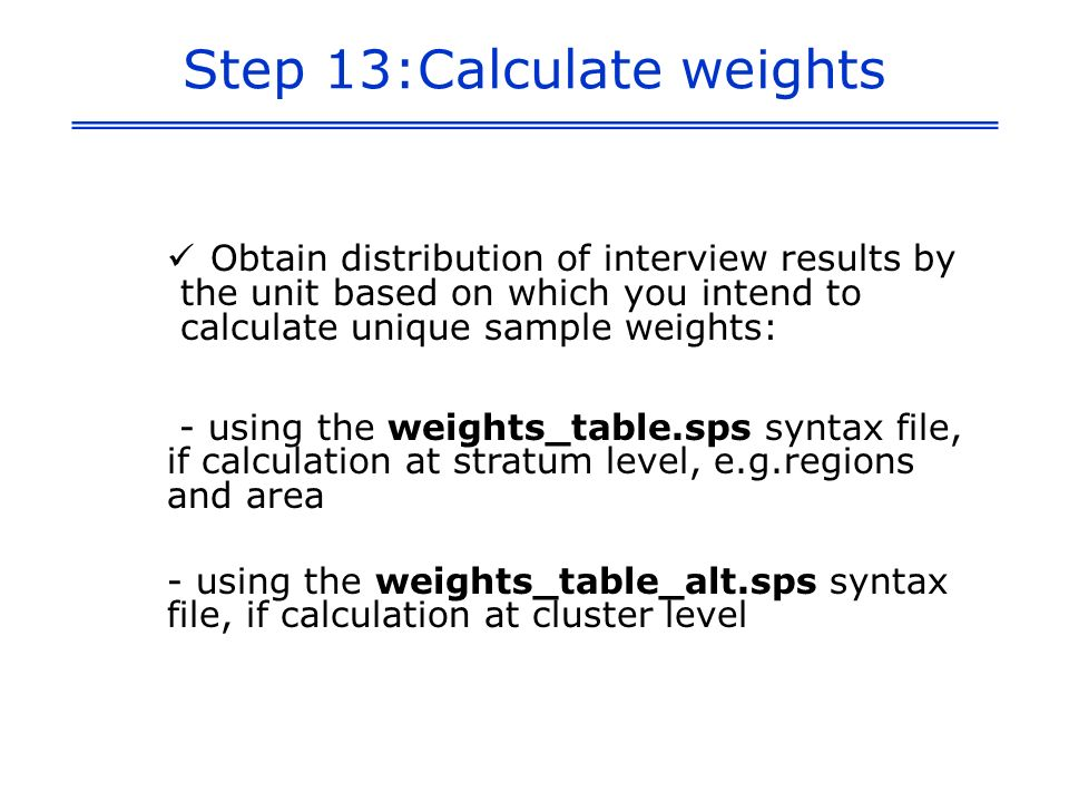 Step 13:Calculate weights Obtain distribution of interview results by the unit based on which you intend to calculate unique sample weights: - using the weights_table.sps syntax file, if calculation at stratum level, e.g.regions and area - using the weights_table_alt.sps syntax file, if calculation at cluster level