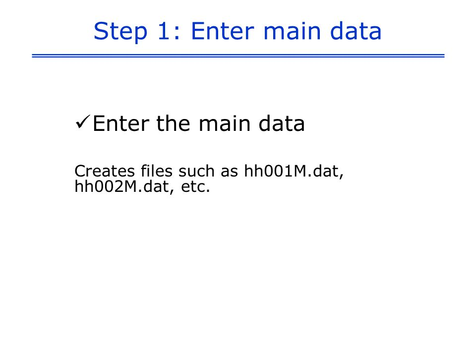 Step 1: Enter main data Enter the main data Creates files such as hh001M.dat, hh002M.dat, etc.
