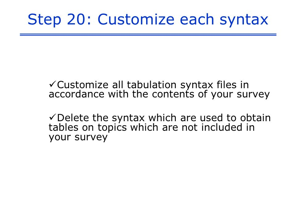 Step 20: Customize each syntax Customize all tabulation syntax files in accordance with the contents of your survey Delete the syntax which are used to obtain tables on topics which are not included in your survey