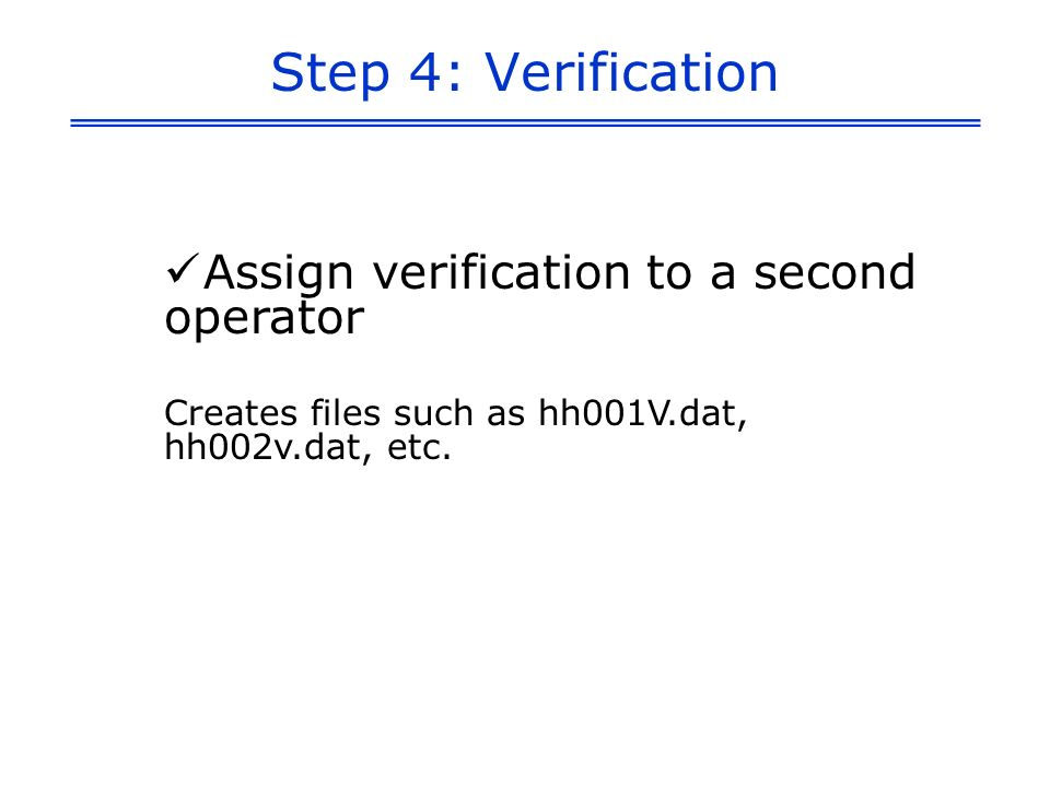 Step 4: Verification Assign verification to a second operator Creates files such as hh001V.dat, hh002v.dat, etc.