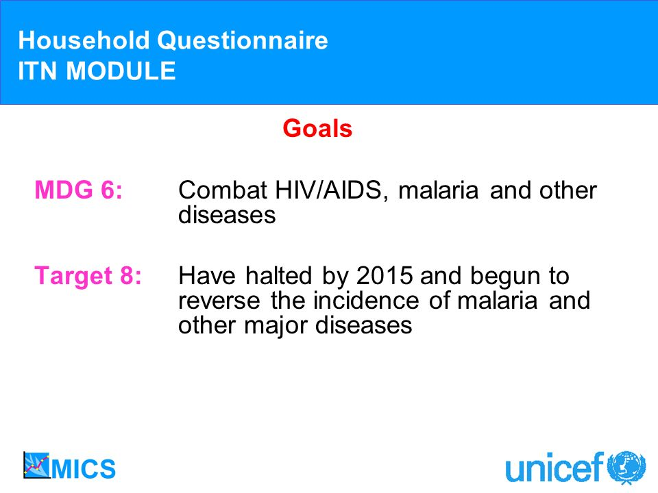 Household Questionnaire ITN MODULE Goals MDG 6:Combat HIV/AIDS, malaria and other diseases Target 8:Have halted by 2015 and begun to reverse the incid