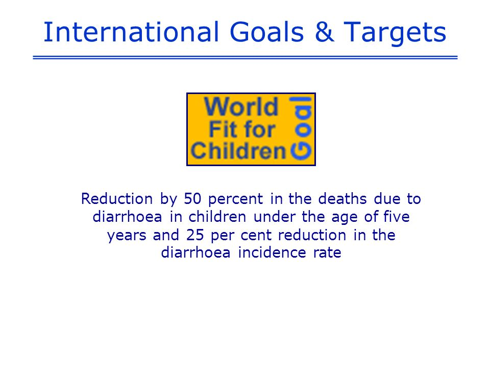 International Goals & Targets Reduction by 50 percent in the deaths due to diarrhoea in children under the age of five years and 25 per cent reduction in the diarrhoea incidence rate