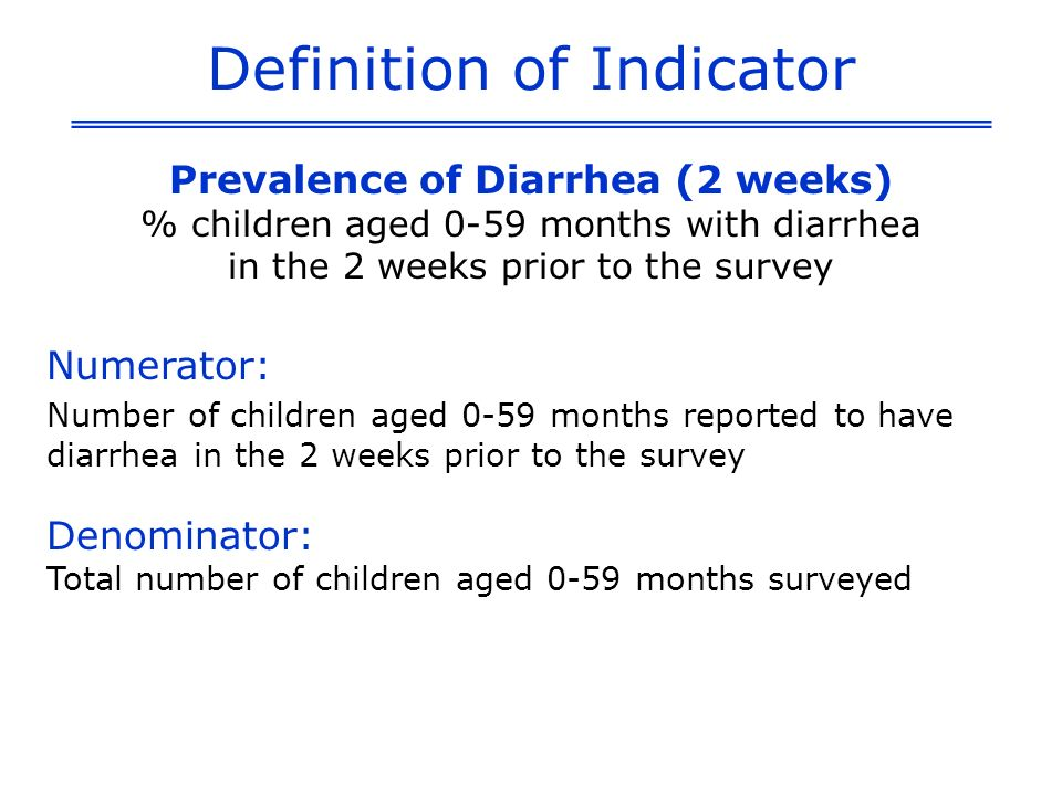 Definition of Indicator Prevalence of Diarrhea (2 weeks) % children aged 0-59 months with diarrhea in the 2 weeks prior to the survey Numerator: Number of children aged 0-59 months reported to have diarrhea in the 2 weeks prior to the survey Denominator: Total number of children aged 0-59 months surveyed