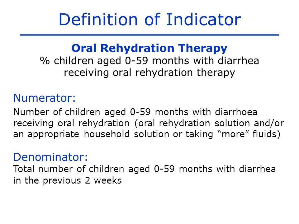 Definition of Indicator Oral Rehydration Therapy % children aged 0-59 months with diarrhea receiving oral rehydration therapy Numerator: Number of children aged 0-59 months with diarrhoea receiving oral rehydration (oral rehydration solution and/or an appropriate household solution or taking more fluids) Denominator: Total number of children aged 0-59 months with diarrhea in the previous 2 weeks