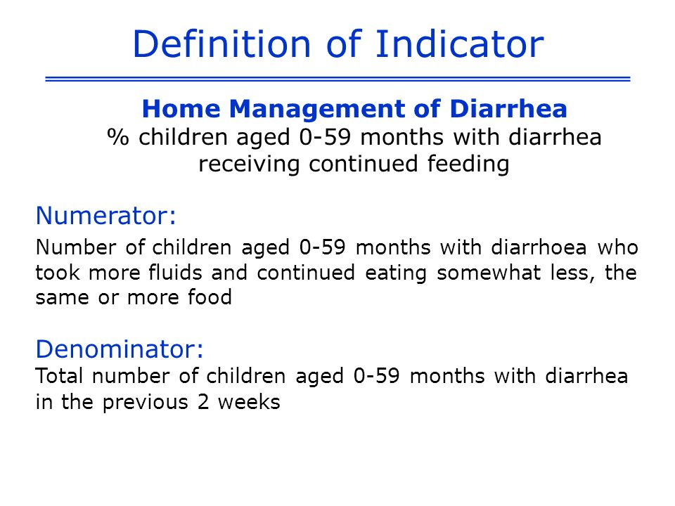 Definition of Indicator Home Management of Diarrhea % children aged 0-59 months with diarrhea receiving continued feeding Numerator: Number of children aged 0-59 months with diarrhoea who took more fluids and continued eating somewhat less, the same or more food Denominator: Total number of children aged 0-59 months with diarrhea in the previous 2 weeks