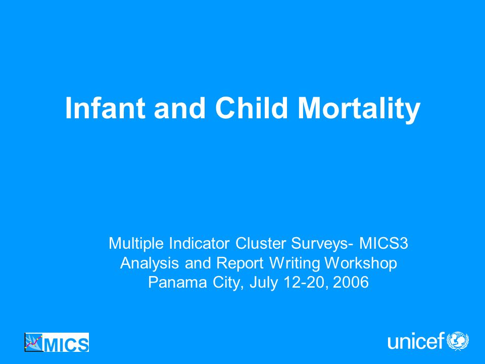 Infant and Child Mortality Multiple Indicator Cluster Surveys- MICS3 Analysis and Report Writing Workshop Panama City, July 12-20, 2006