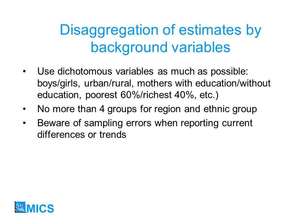 Disaggregation of estimates by background variables Use dichotomous variables as much as possible: boys/girls, urban/rural, mothers with education/without education, poorest 60%/richest 40%, etc.) No more than 4 groups for region and ethnic group Beware of sampling errors when reporting current differences or trends