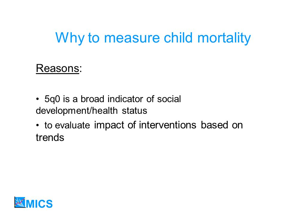 Why to measure child mortality Reasons: 5q0 is a broad indicator of social development/health status to evaluate impact of interventions based on trends