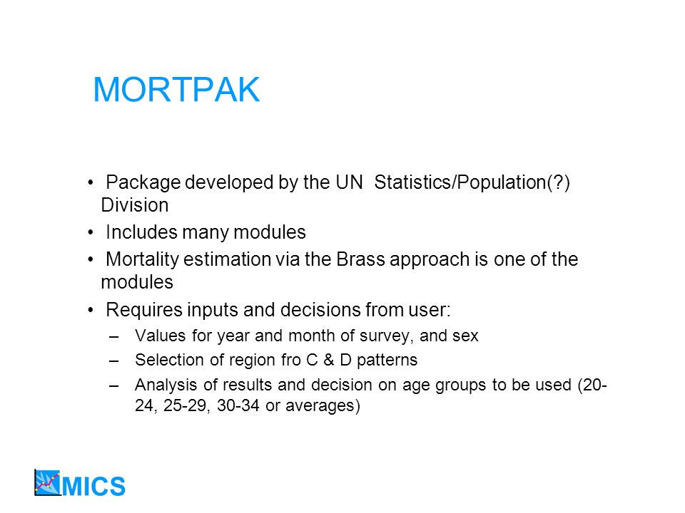 MORTPAK Package developed by the UN Statistics/Population(?) Division Includes many modules Mortality estimation via the Brass approach is one of the modules Requires inputs and decisions from user: –Values for year and month of survey, and sex –Selection of region fro C & D patterns –Analysis of results and decision on age groups to be used (20- 24, 25-29, 30-34 or averages)